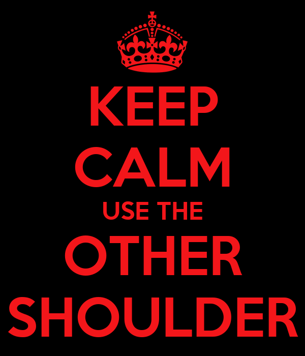 KEEP CALM USE THE OTHER SHOULDER