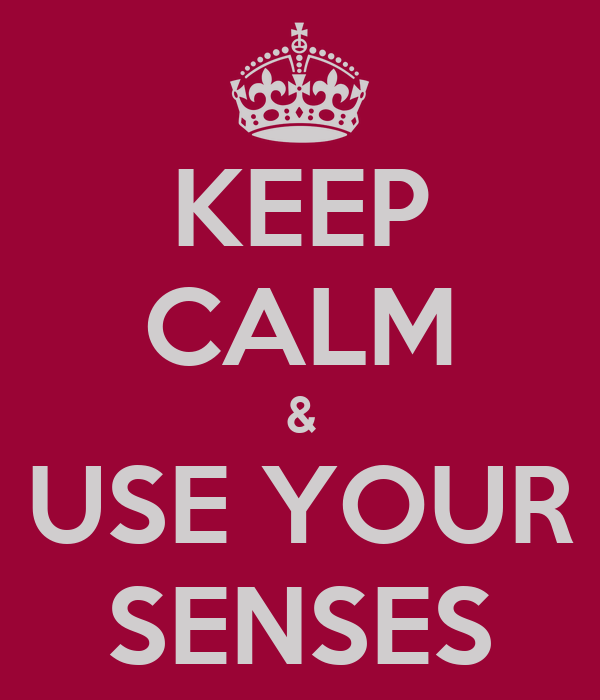 KEEP CALM & USE YOUR SENSES