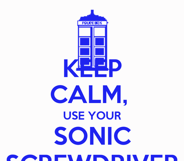 KEEP CALM,  USE YOUR SONIC SCREWDRIVER