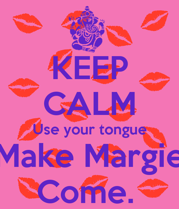 KEEP CALM Use your tongue Make Margie Come.