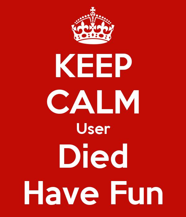 KEEP CALM User Died Have Fun
