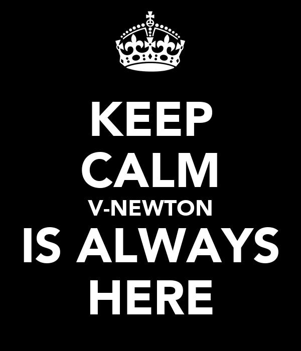 KEEP CALM V-NEWTON IS ALWAYS HERE