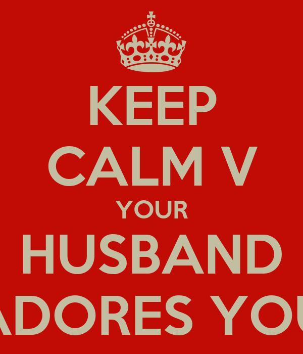 KEEP CALM V YOUR HUSBAND ADORES YOU