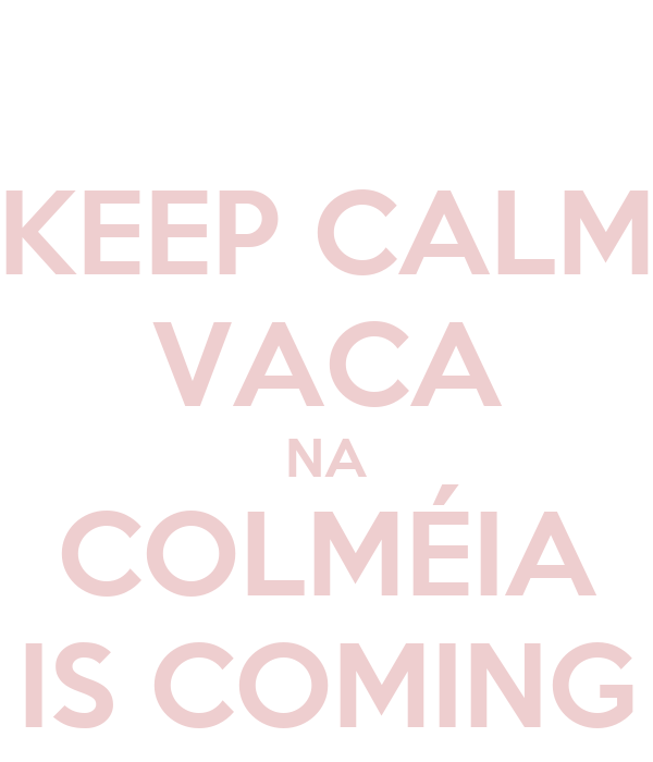 KEEP CALM VACA NA COLMÉIA IS COMING