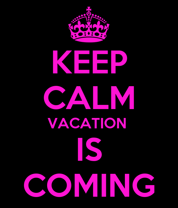 KEEP CALM VACATION  IS COMING
