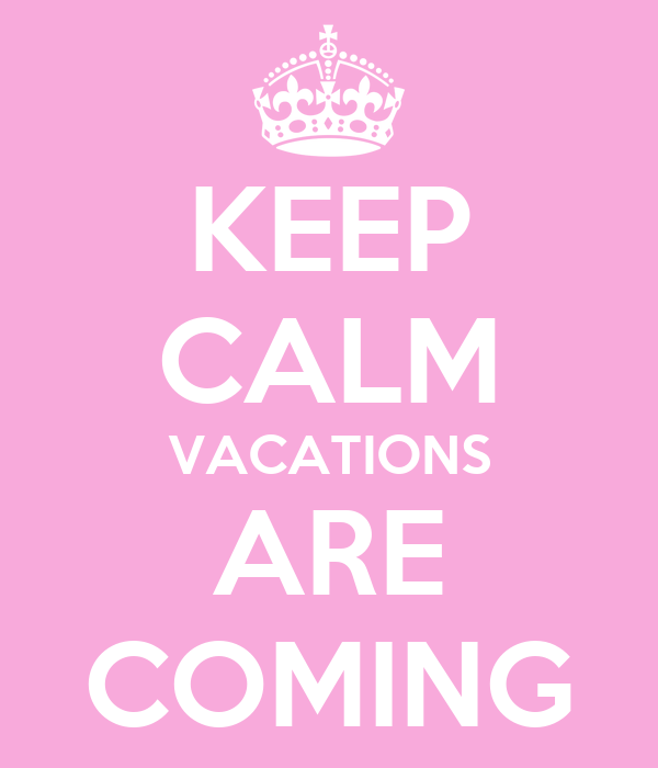 KEEP CALM VACATIONS ARE COMING