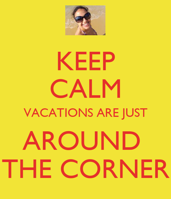 KEEP CALM VACATIONS ARE JUST AROUND  THE CORNER