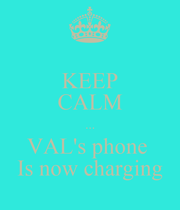 KEEP CALM ... VAL's phone  Is now charging