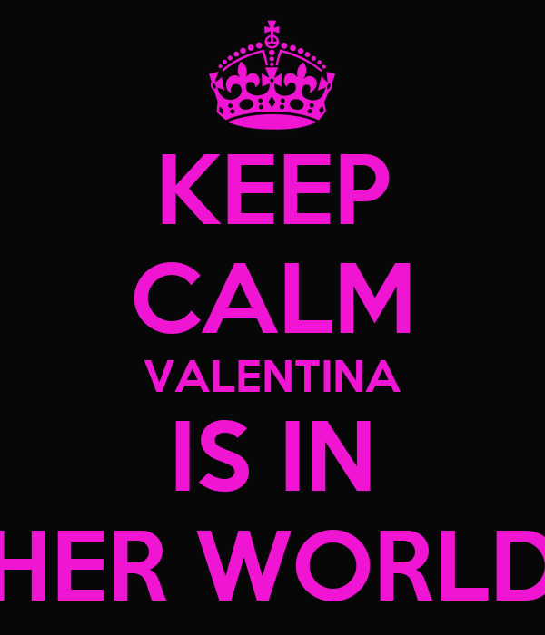 KEEP CALM VALENTINA IS IN HER WORLD