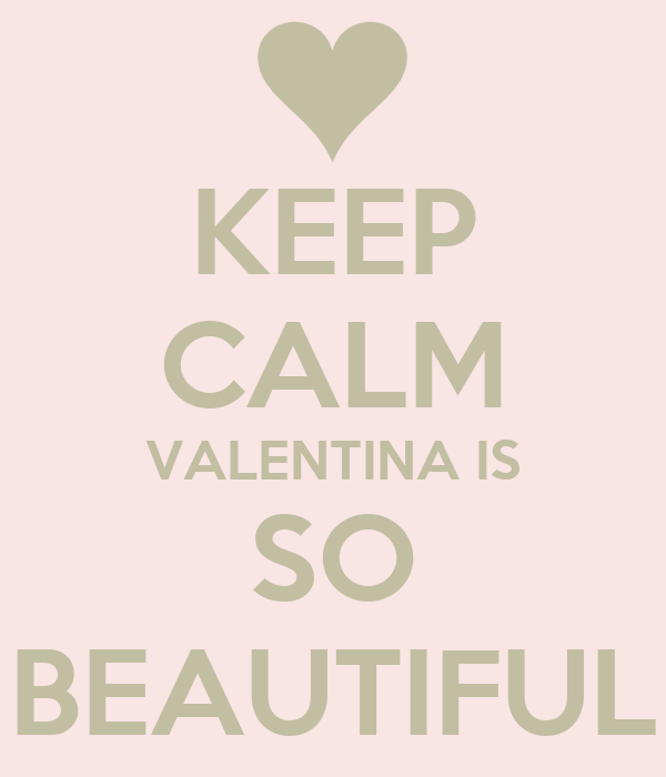 KEEP CALM VALENTINA IS SO BEAUTIFUL