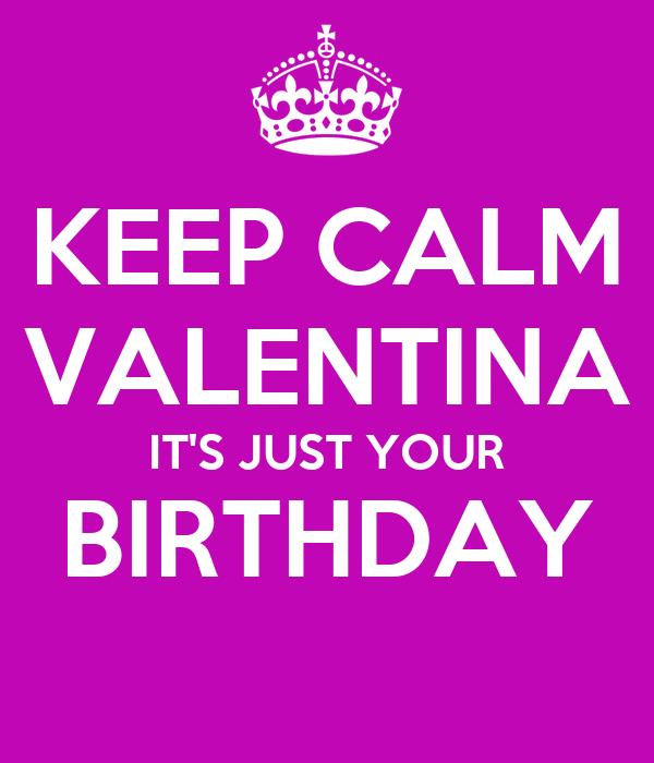 KEEP CALM VALENTINA IT'S JUST YOUR BIRTHDAY