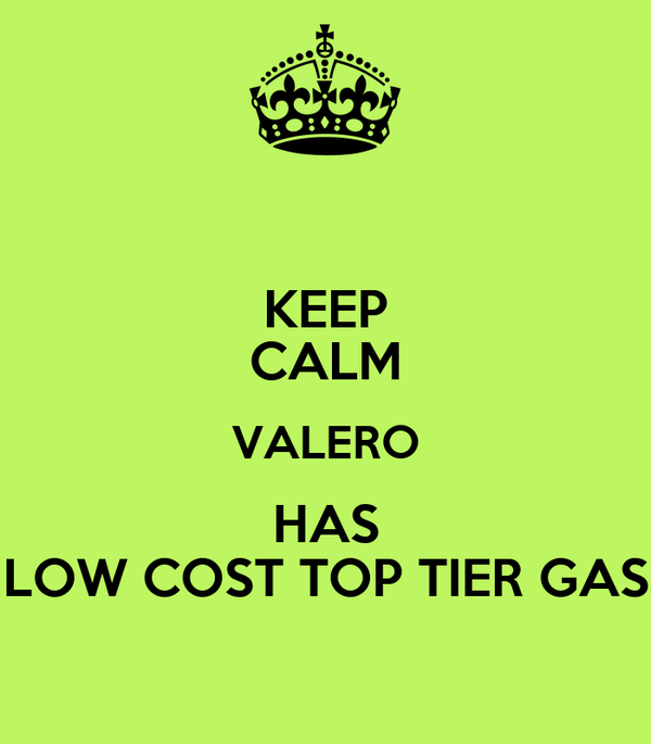 KEEP CALM VALERO HAS LOW COST TOP TIER GAS