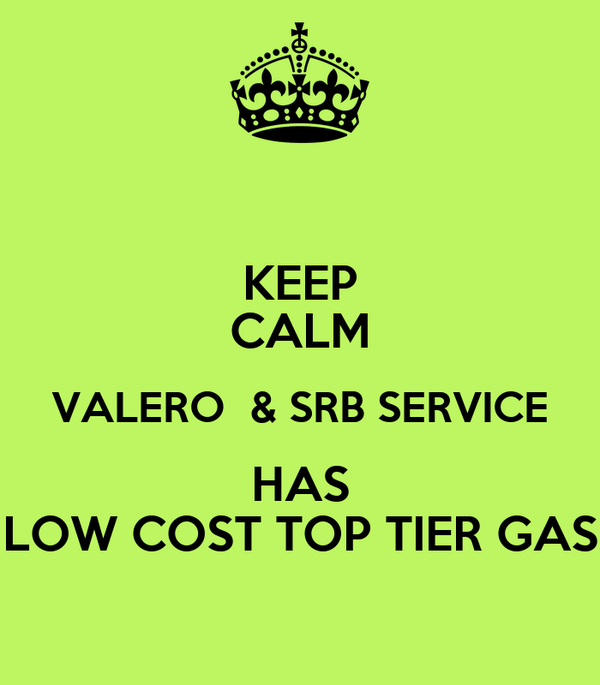 KEEP CALM VALERO  & SRB SERVICE HAS LOW COST TOP TIER GAS