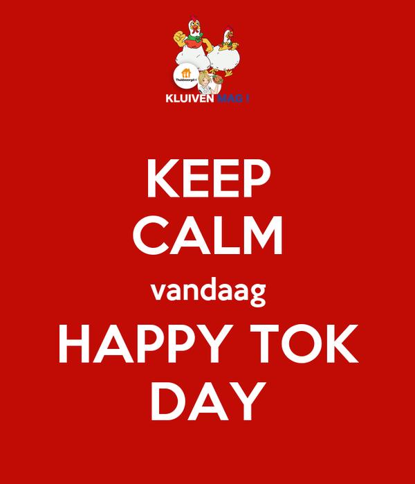 KEEP CALM vandaag HAPPY TOK DAY