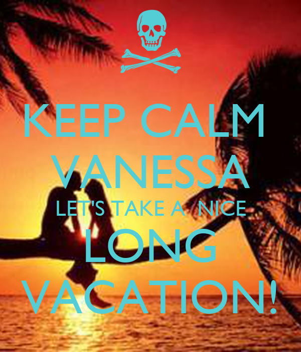KEEP CALM  VANESSA LET'S TAKE A  NICE LONG VACATION!