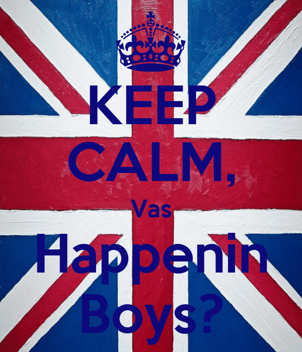 KEEP CALM, Vas Happenin Boys?