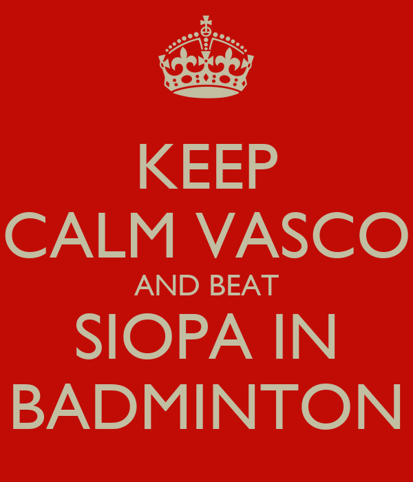 KEEP CALM VASCO AND BEAT SIOPA IN BADMINTON