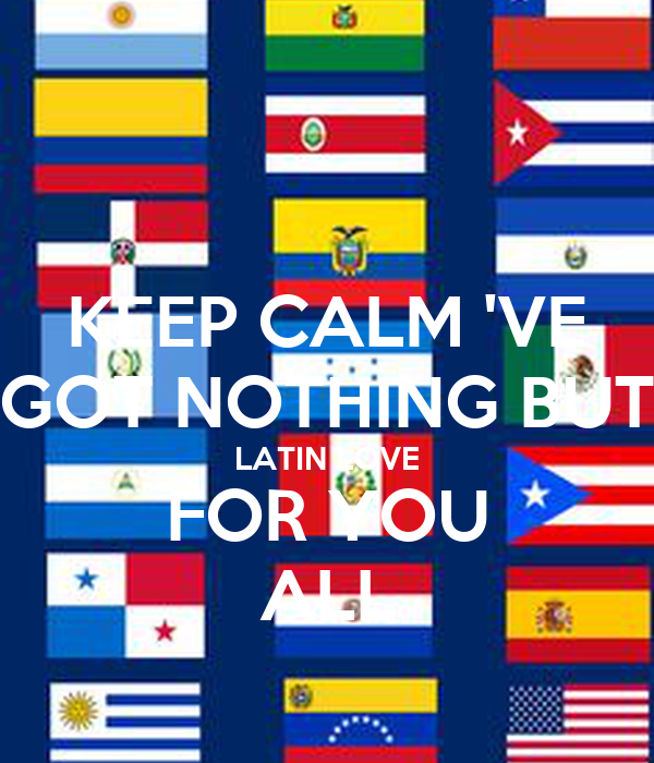 KEEP CALM 'VE GOT NOTHING BUT LATIN LOVE FOR YOU ALL