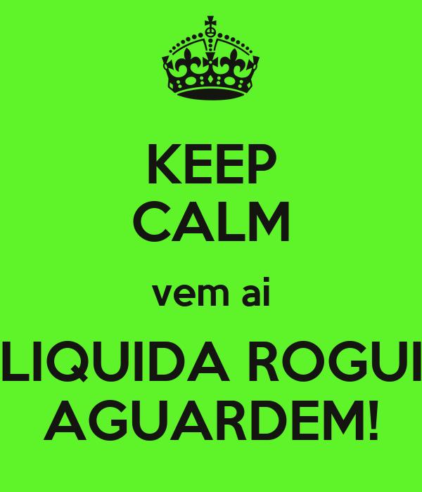 KEEP CALM vem ai LIQUIDA ROGUI AGUARDEM!