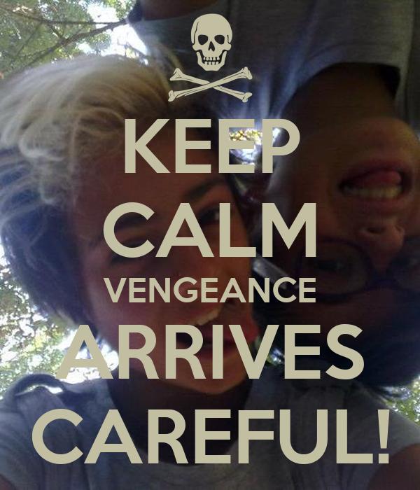 KEEP CALM VENGEANCE ARRIVES CAREFUL!