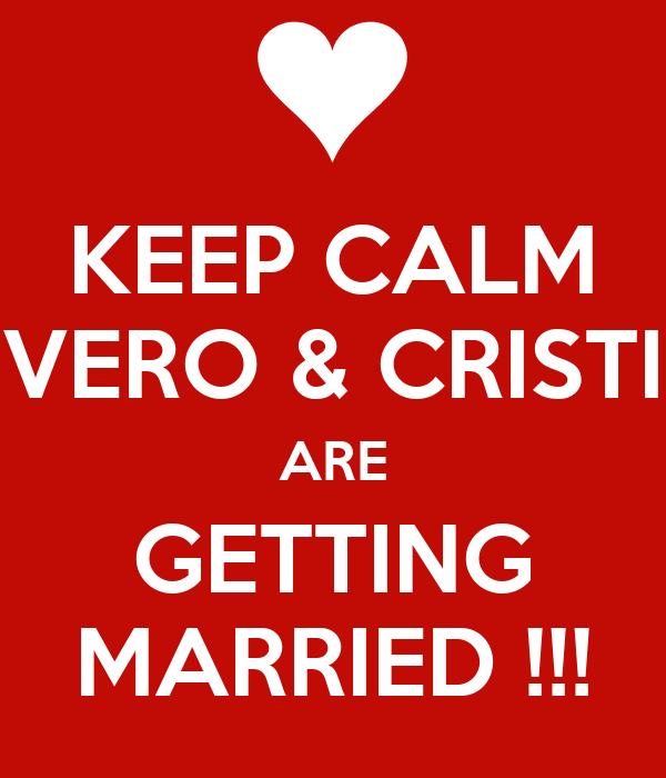 KEEP CALM VERO & CRISTI ARE GETTING MARRIED !!!
