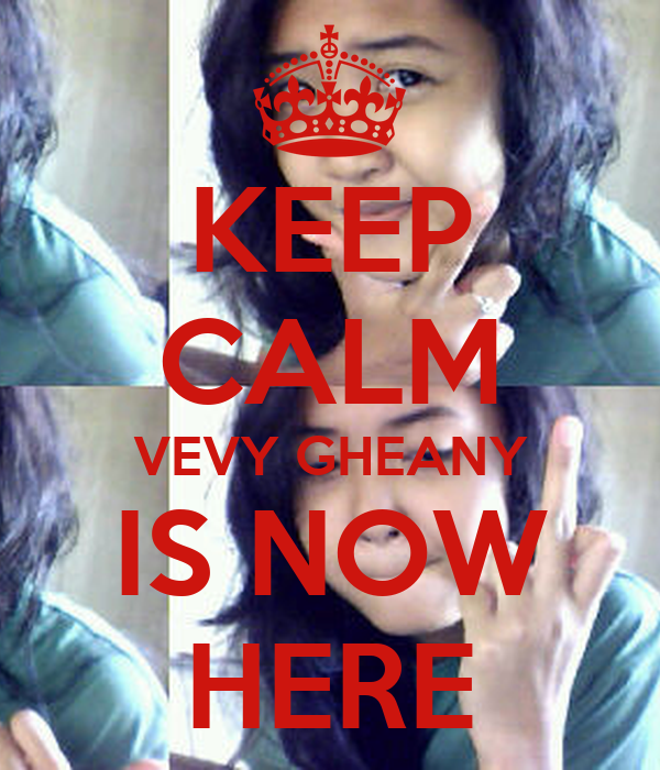 KEEP CALM VEVY GHEANY IS NOW HERE