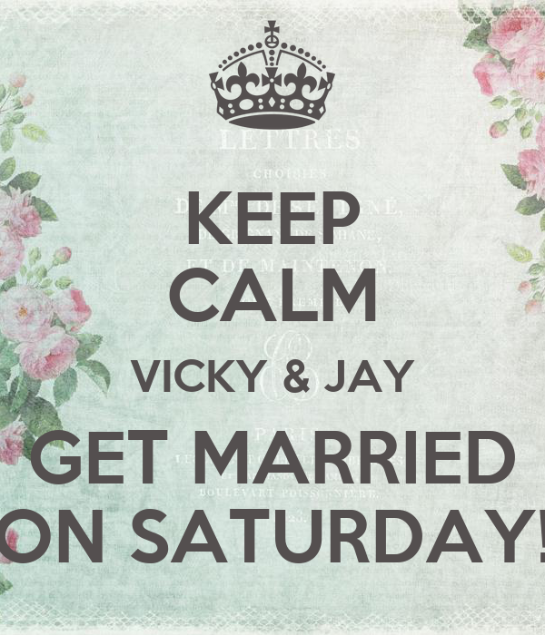 KEEP CALM VICKY & JAY GET MARRIED ON SATURDAY!
