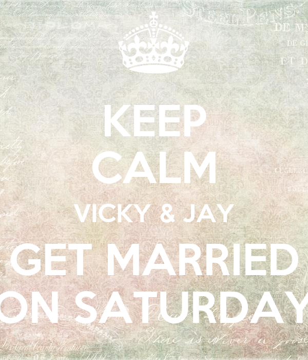 KEEP CALM VICKY & JAY GET MARRIED ON SATURDAY