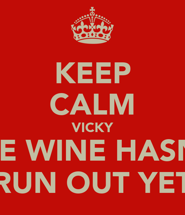 KEEP CALM VICKY THE WINE HASN'T RUN OUT YET