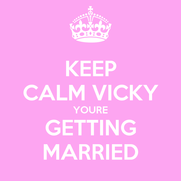 KEEP CALM VICKY YOURE GETTING MARRIED