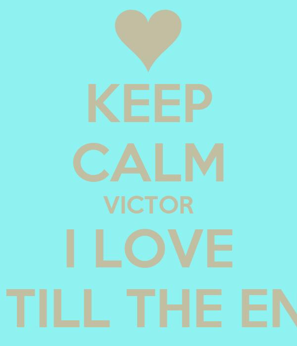 KEEP CALM VICTOR I LOVE U TILL THE END