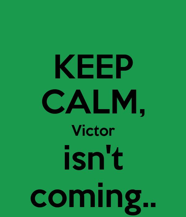KEEP CALM, Victor isn't coming..