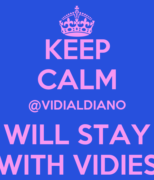 KEEP CALM @VIDIALDIANO WILL STAY WITH VIDIES