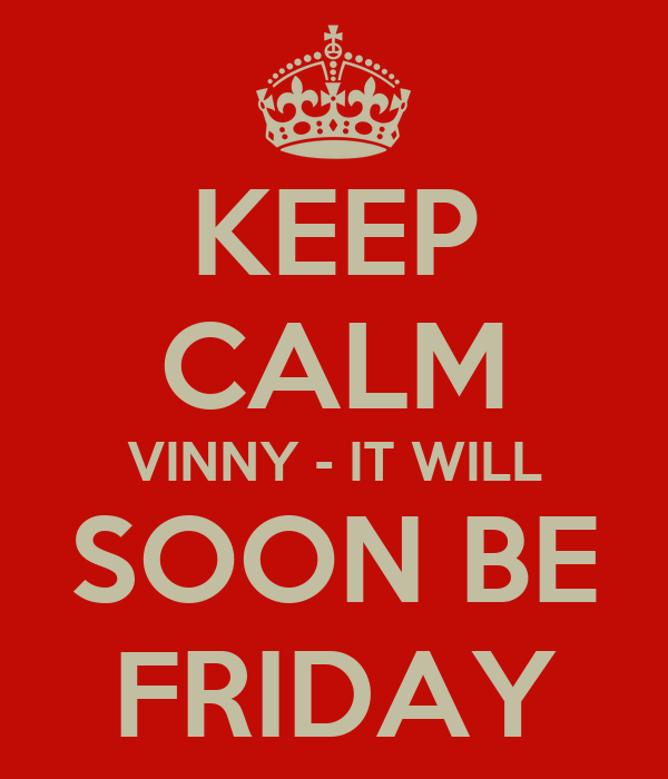 KEEP CALM VINNY - IT WILL SOON BE FRIDAY