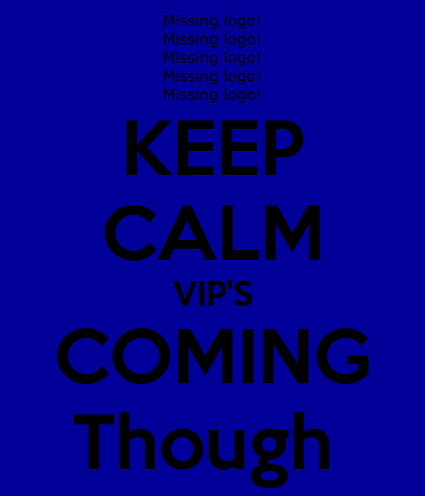 KEEP CALM VIP'S COMING Though