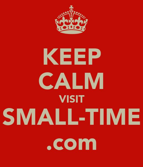 KEEP CALM VISIT SMALL-TIME .com