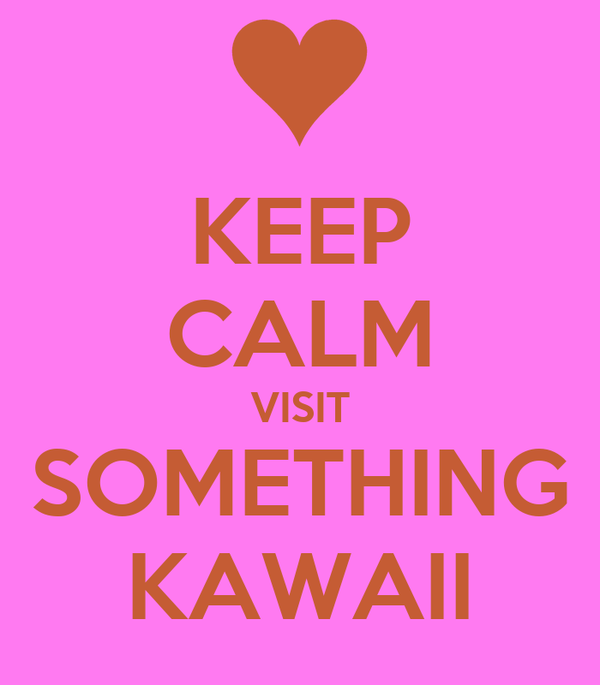 KEEP CALM VISIT SOMETHING KAWAII