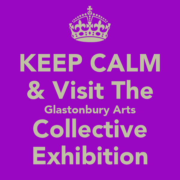 KEEP CALM & Visit The Glastonbury Arts Collective Exhibition