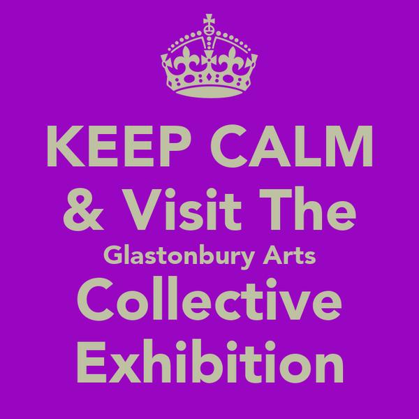 KEEP CALM & Visit The Glastonbury Arts Collective Exhibition