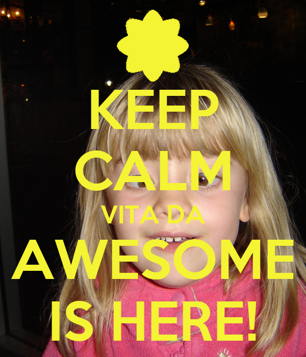 KEEP CALM VITA DA AWESOME IS HERE!