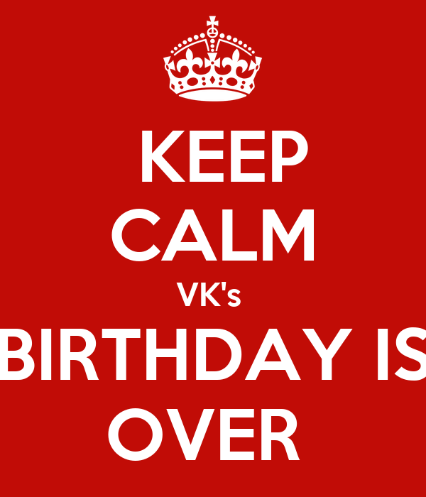 KEEP CALM VK's  BIRTHDAY IS OVER
