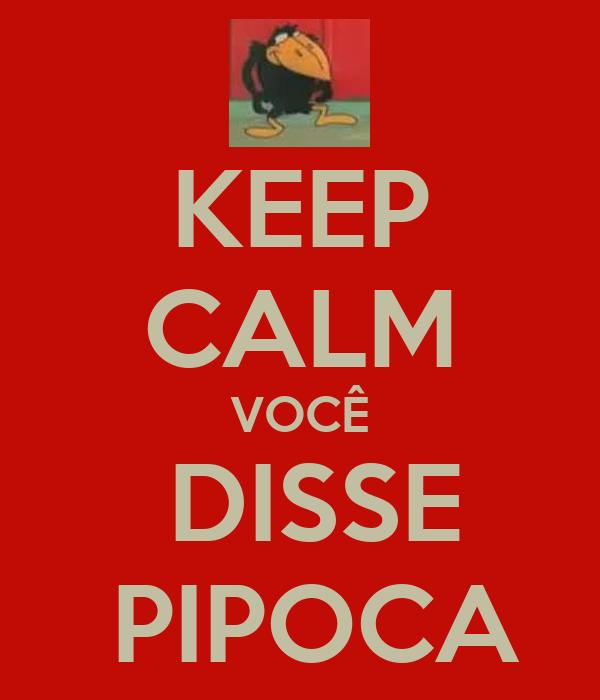 KEEP CALM VOCÊ  DISSE  PIPOCA