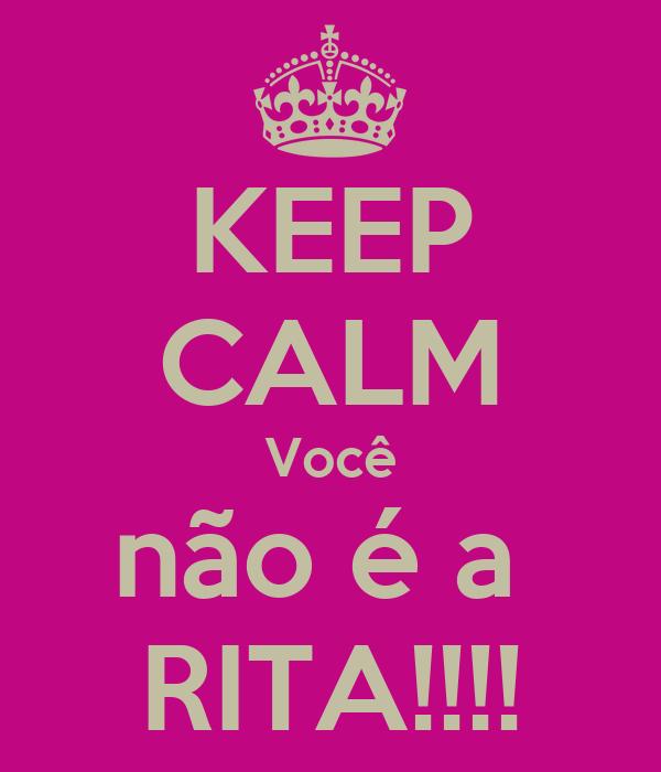 KEEP CALM Você não é a  RITA!!!!