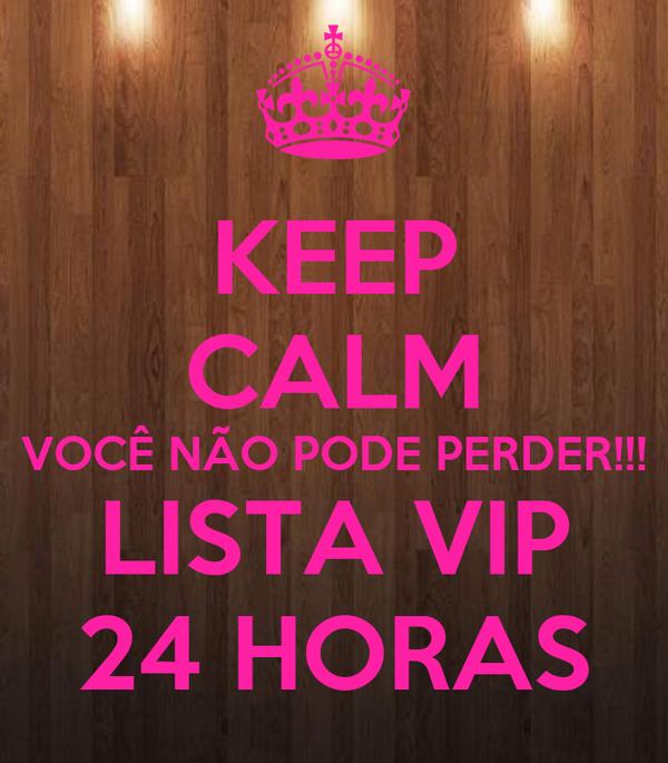 KEEP CALM VOCÊ NÃO PODE PERDER!!! LISTA VIP 24 HORAS