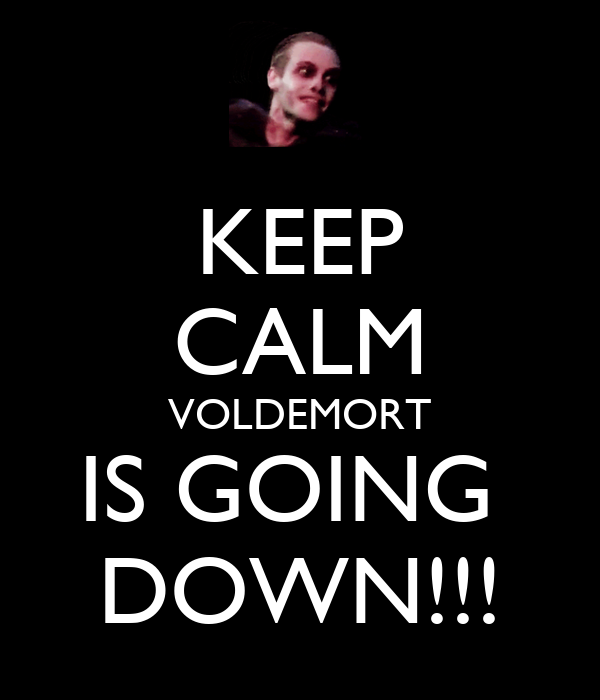 KEEP CALM VOLDEMORT IS GOING  DOWN!!!