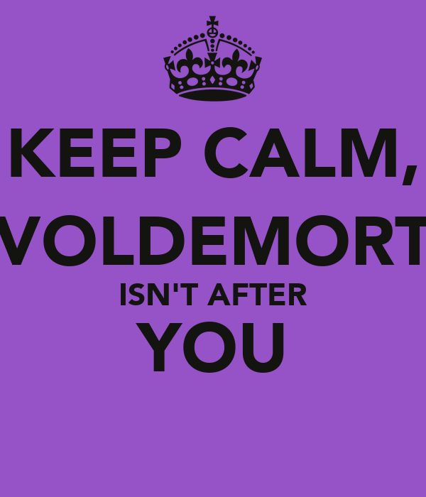 KEEP CALM, VOLDEMORT ISN'T AFTER YOU