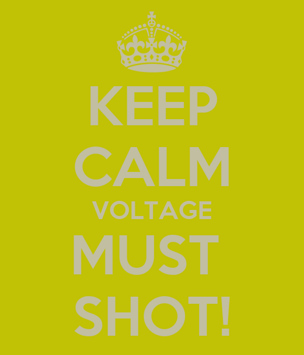 KEEP CALM VOLTAGE MUST  SHOT!