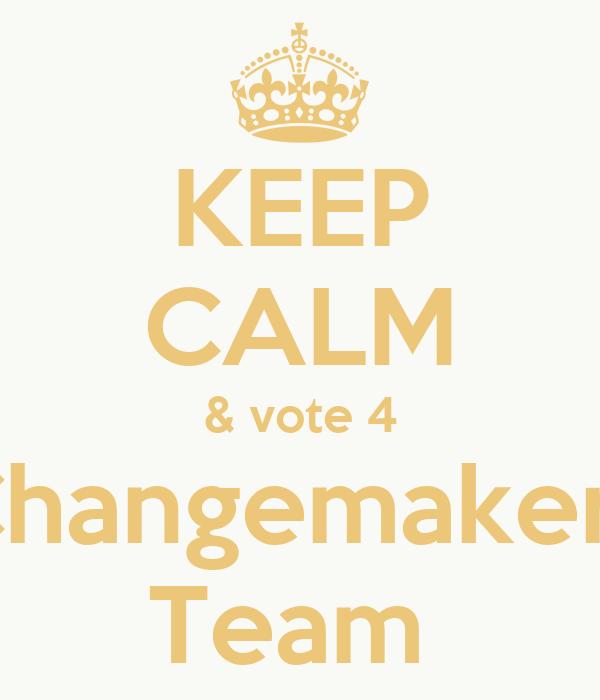 KEEP CALM & vote 4 Changemakers Team