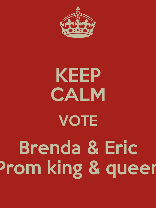 KEEP CALM VOTE Brenda & Eric Prom king & queen