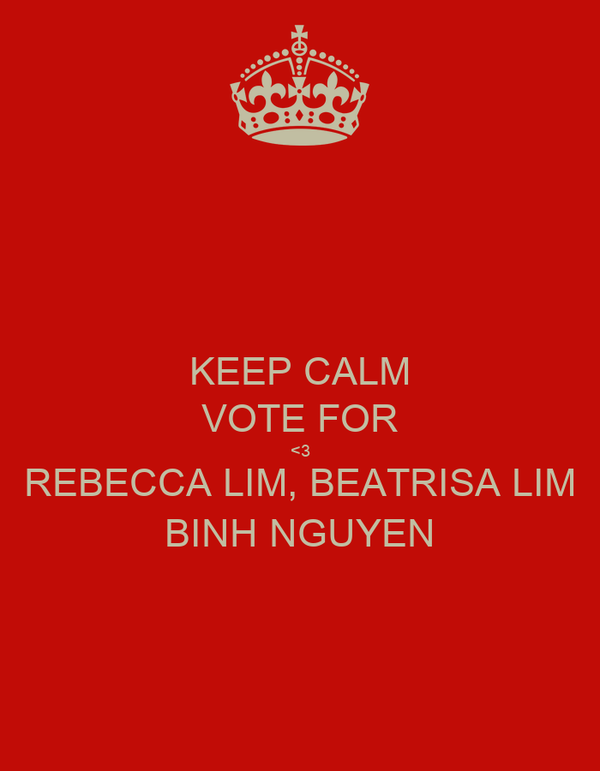 KEEP CALM VOTE FOR <3 REBECCA LIM, BEATRISA LIM BINH NGUYEN